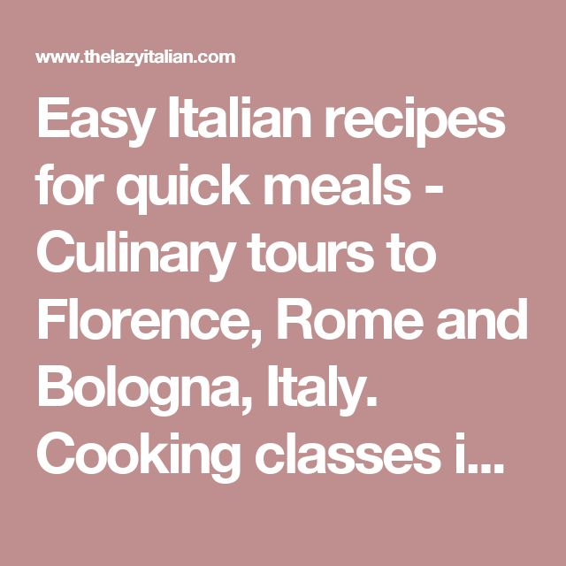 Easy Italian recipes for quick meals - Culinary tours to Florence, Rome and Bologna, Italy. Cooking classes in the Boston area