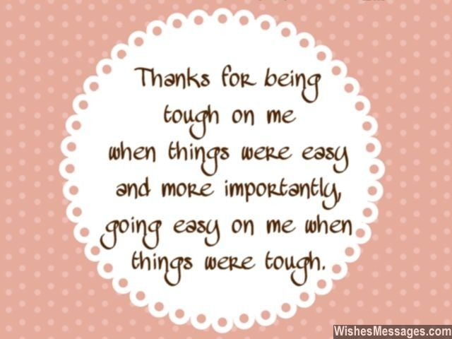 Awww! a cute thank you note for colleagues or a boss... Thanks for being tough on me when things were easy and more importantly, going easy on me when things were tough. via WishesMessages.com
