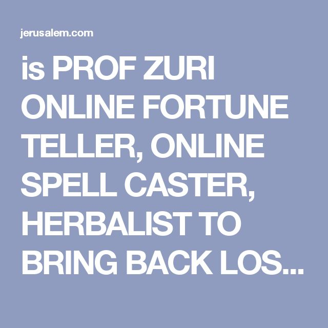 is PROF ZURI ONLINE FORTUNE TELLER, ONLINE SPELL CASTER, HERBALIST TO BRING BACK LOST LO - Jerusalem Questions & Answers