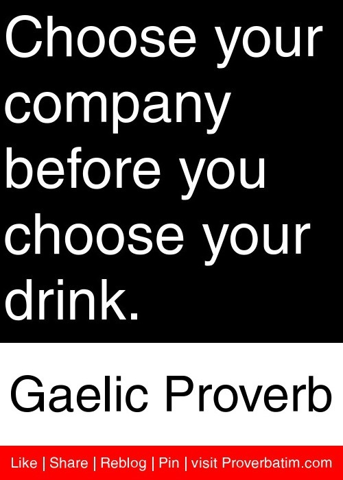 Choose your company before you choose your drink. - Gaelic Proverb #proverbs #quotes