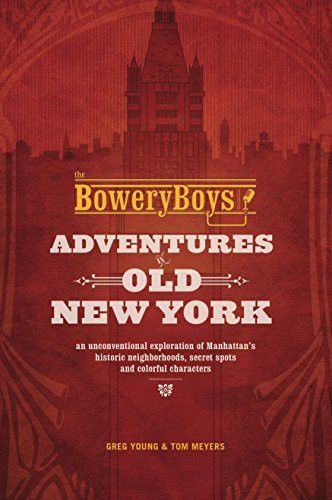 The Bowery Boys: Adventures in Old New York: An Unconventional Exploration of Manhattan's Historic Neighborhoods, Secret Spots and Colorful