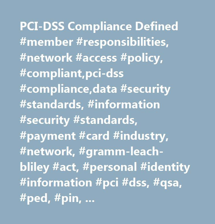 PCI-DSS Compliance Defined #member #responsibilities, #network #access #policy, #compliant,pci-dss #compliance,data #security #standards, #information #security #standards, #payment #card #industry, #network, #gramm-leach-bliley #act, #personal #identity #information #pci #dss, #qsa, #ped, #pin, #breach, #level #1, #saq #2.1…