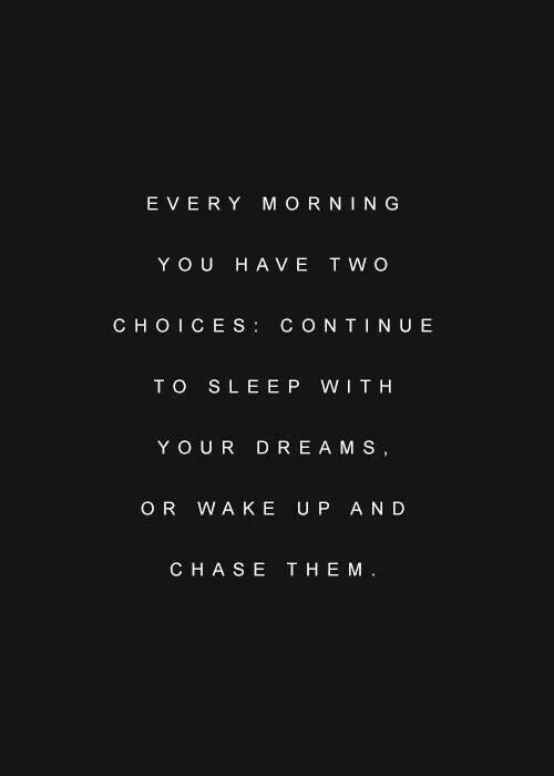 """Every morning you have two choices: continue to sleep with your dreams, or wake…"