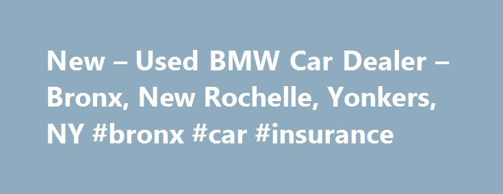 New – Used BMW Car Dealer – Bronx, New Rochelle, Yonkers, NY #bronx #car #insurance http://nevada.remmont.com/new-used-bmw-car-dealer-bronx-new-rochelle-yonkers-ny-bronx-car-insurance/  # BMW of Mamaroneck Welcome to BMW of Mamaroneck. As a proud member of Penske Automotive Group, we are dedicated to serving all of your automotive needs and providing the best customer experience possible. Formerly Pace BMW. Serving nearby Bronx, New Rochelle, and Yonkers, we have a large selection of new…