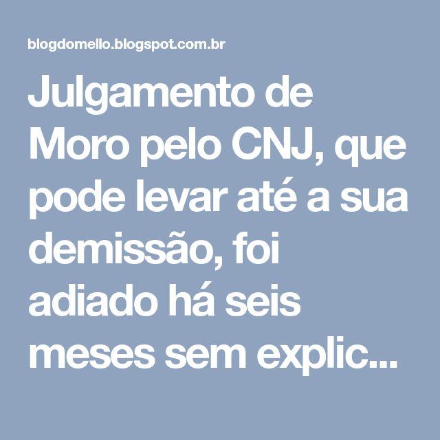 Julgamento de Moro pelo CNJ, que pode levar até a sua demissão, foi adiado há seis meses sem explicações e não foi mais marcado. Por quê?
