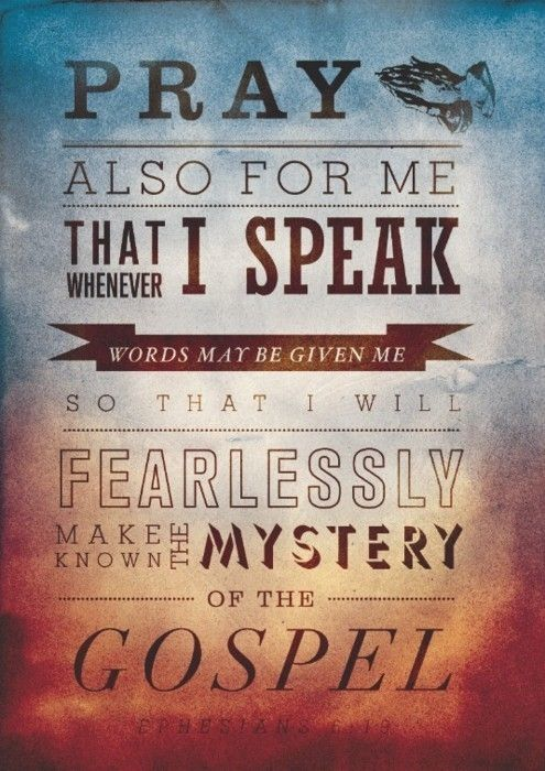 And for me, that utterance may be given unto me, that I may open my mouth boldly, to make known the mystery of the gospel,  --Ephesians 6:19