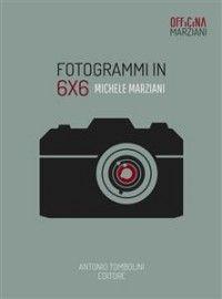 Fotogrammi in 6x6: Michele Marziani Ebook:epub, mobi Antonio Tombolini Editore