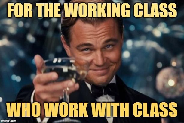 Working Class Cheers For The Working Class Who Work With Class Cheers Memes Cheers Job Memes Funny Memes About Work Job Humor