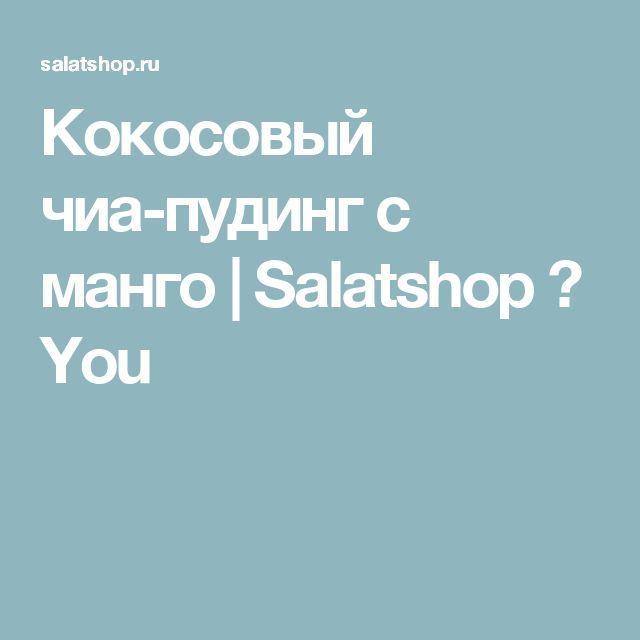 Кокосовый чиа-пудинг с манго | Salatshop ♥ You