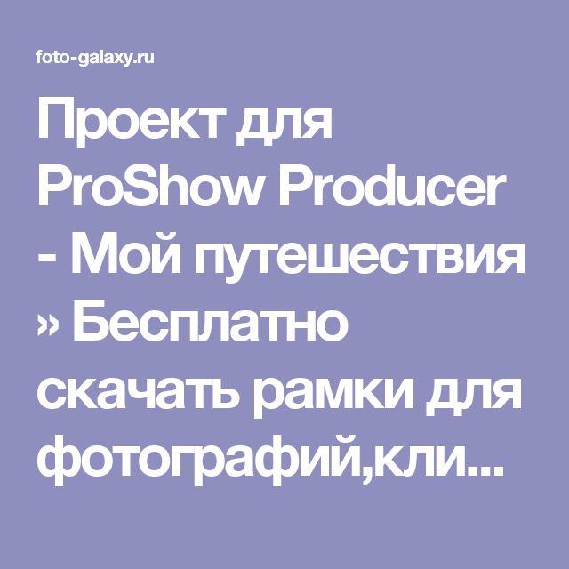Проект для ProShow Producer - Мой путешествия » Бесплатно скачать рамки для фотографий,клипарт,шрифты,шаблоны для Photoshop,костюмы,рамки для фотошопа,обои,фоторамки,DVD обложки,футажи,свадебные футажи,детские футажи,школьные футажи,видеоредакторы,видеоуроки,скрап-наборы