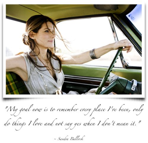 """""""my goal now is to remember every place i've been, only do things i love, and not say yes when i don't mean it.""""~ sandra bullock"""