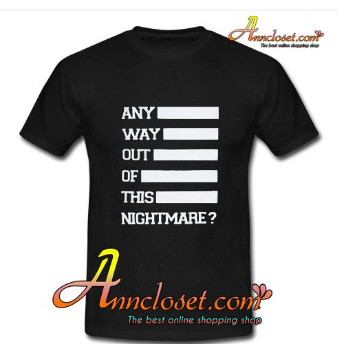 Any Way Out Of This Nightmare T-Shirt from anncloset.com This t-shirt is Made To Order, one by one printed so we can control the quality.