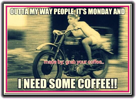 .Outta my way people. It's Monday and I need some coffee!!