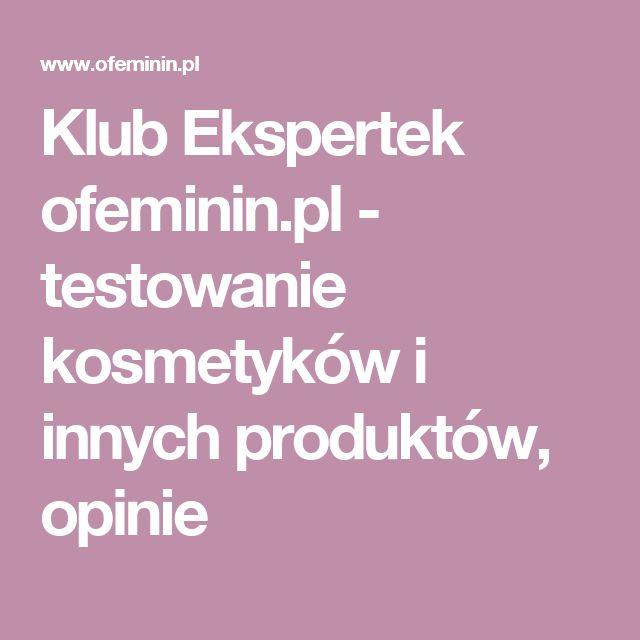 Klub Ekspertek ofeminin.pl - testowanie kosmetyków i innych produktów, opinie