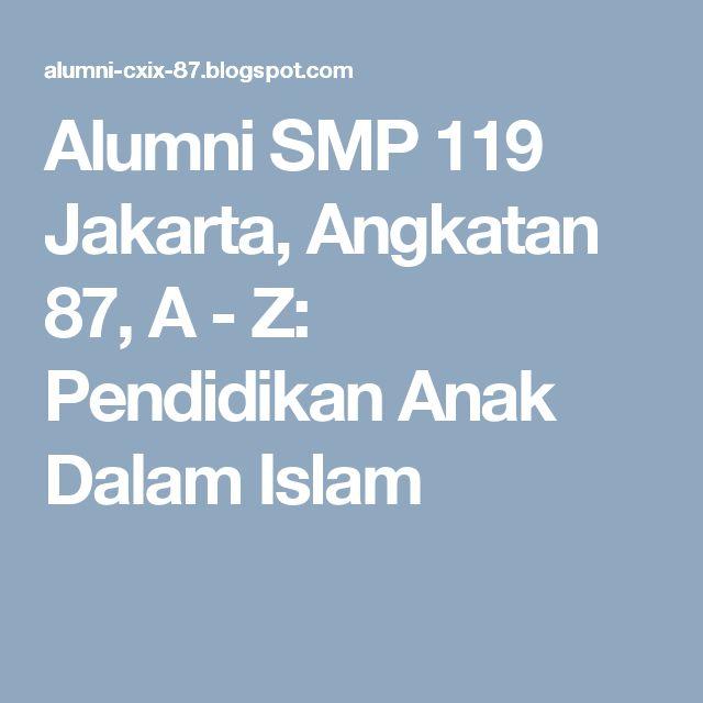 Alumni SMP 119 Jakarta, Angkatan 87, A - Z: Pendidikan Anak Dalam Islam