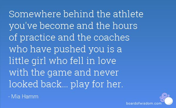 Somewhere behind the athlete you've become and the hours of practice and the coaches who have pushed you is a little girl who fell in love with the game and never looked back... play for her.
