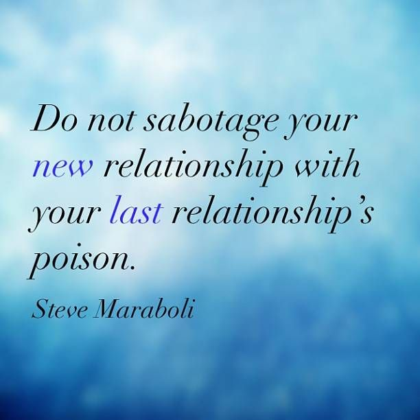Do not sabotage your new relationship with your last relationship's poison. - Steve Maraboli #quote Happy Relationships ...