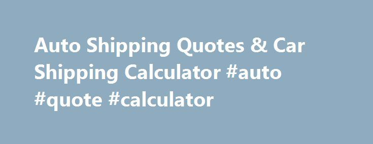 Auto Shipping Quotes & Car Shipping Calculator #auto #quote #calculator http://raleigh.nef2.com/auto-shipping-quotes-car-shipping-calculator-auto-quote-calculator/  # Montway's Car Shipping Calculator Distance Mileage and Range Your price is calculated by mileage relative to range (long or short). Longer distances have a lower per-mile cost to transport a car. Shorter distances mean more of the trucker's time is spent picking up the load instead hauling the load, so that increases the cost…