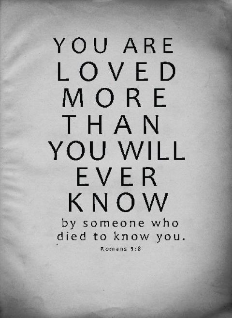 """God's Love: """"You are loved MORE than you will EVER know by someone who DIED to know YOU!"""" Romans 5:8"""