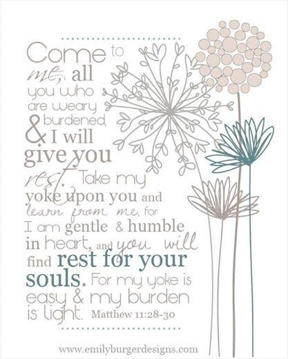 Come to me all who are weary and heavy laden, I will give you rest ...