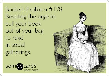 Book nerd problem: Resisting the urge to pull out your book at social gatherings. When I feel the urge to read, I know it's time to go home.
