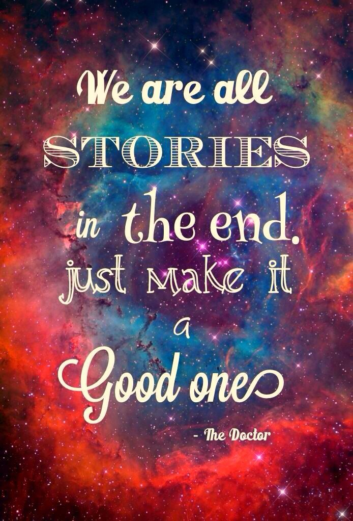 "Tap on image for more inspiring quotes! Doctor who quote The Big Bang ""We are all stories in the end. Just make it a good one.""  Would love this tattooed on me with the #tardis and a galaxy scene"