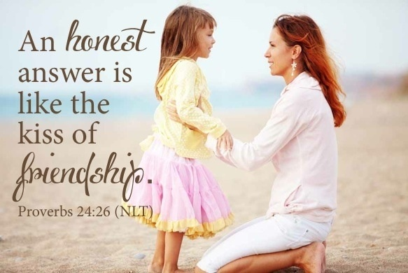 Proverbs 24:26 ~ An honest answer is like the kiss of friendship...