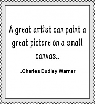 A great artist can paint a great picture on a small canvas. Charles Dudley Warner