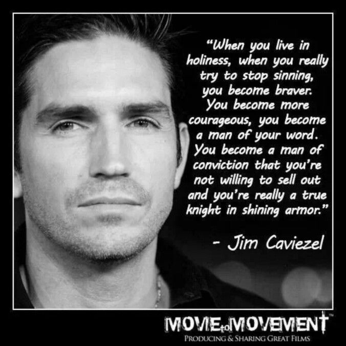 """When you live in holiness when you really try to stop sinning you become braver. You become more courageous, you become a man of your word. You become a man of conviction that you're not willing to sell out and you're really a true knight in shining armor"" - Jim Caviezel"