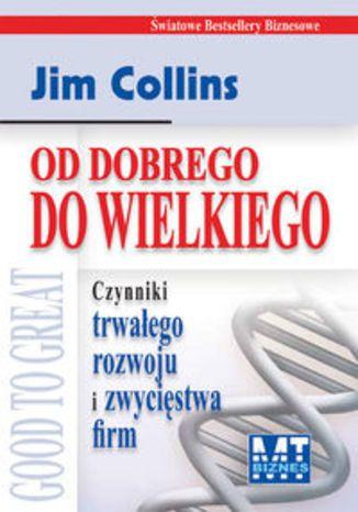 Od dobrego do wielkiego. Czynniki trwałego rozwoju i zwycięstwa firm - Collins Jim