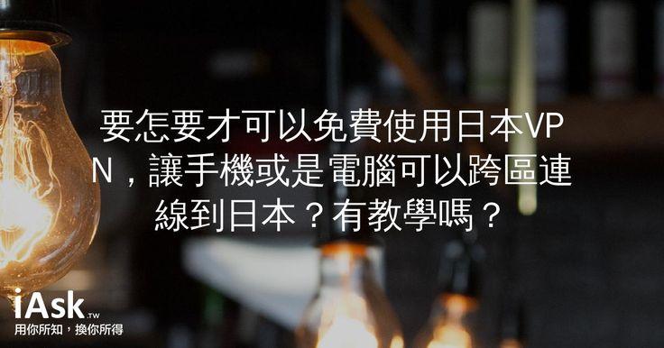 要怎要才可以免費使用日本VPN,讓手機或是電腦可以跨區連線到日本?有教學嗎? by iAsk.tw