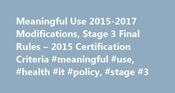 Meaningful Use 2015-2017 Modifications, Stage 3 Final Rules – 2015 Certification Criteria #meaningful #use, #health #it #policy, #stage #3 http://china.remmont.com/meaningful-use-2015-2017-modifications-stage-3-final-rules-2015-certification-criteria-meaningful-use-health-it-policy-stage-3/  # Meaningful Use 2015-2017 Modifications, Stage 3 Final Rules 2015 Certification Criteria Meaningful Use 2015-2017 Modifications Stage 3 Final Rules View the Meaningful Use 2015-2017 Modifications Stage…