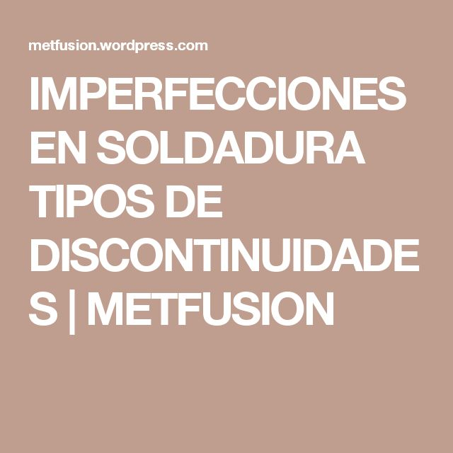 IMPERFECCIONES EN SOLDADURA TIPOS DE DISCONTINUIDADES | METFUSION