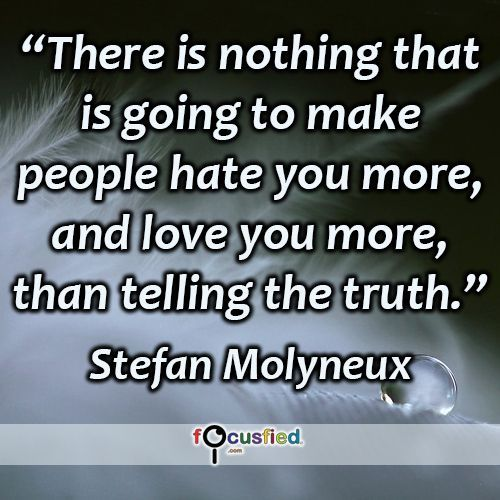 """""""There is nothing that is going to make people hate you more, and love you more, than telling the truth."""" #quote #inspire #motivate #inspiration #motivation #lifequotes #quotes #youareincontrol #truth #love #hate #focusfied #perspective"""