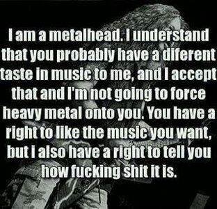 Metalhead :P I respect you and your music but dear... It's shite.