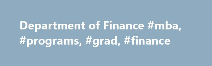 Department of Finance #mba, #programs, #grad, #finance http://georgia.nef2.com/department-of-finance-mba-programs-grad-finance/  # MBA Program Overview The Department of Finance curriculum provides an understanding of the finance decision-making process and insights into how financial markets function. The curriculum provides an integral part of the education for students seeking finance positions in financial institutions, industry, government or nonprofit institutions. Courses in finance…