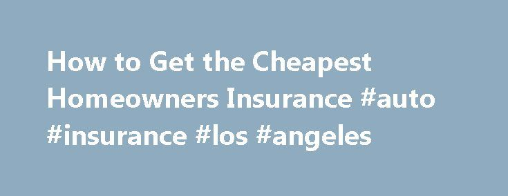 How to Get the Cheapest Homeowners Insurance #auto #insurance #los #angeles http://insurance.nef2.com/how-to-get-the-cheapest-homeowners-insurance-auto-insurance-los-angeles/  #cheap home insurance # How to Get the Cheapest Homeowners Insurance Homeowners insurance protects your home from expenses that arise due to natural calamities, fire, theft, vandalism and so on. The insurance coverage depends on the value of your home... Read more