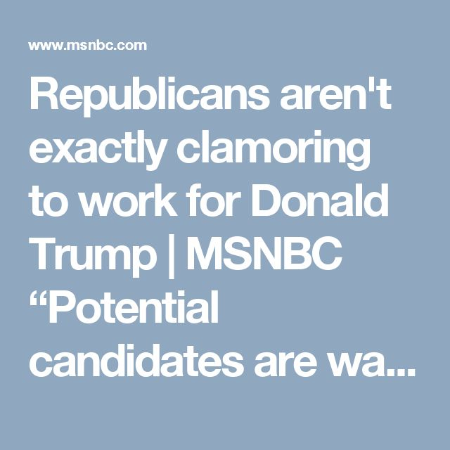 """Republicans aren't exactly clamoring to work for Donald Trump 