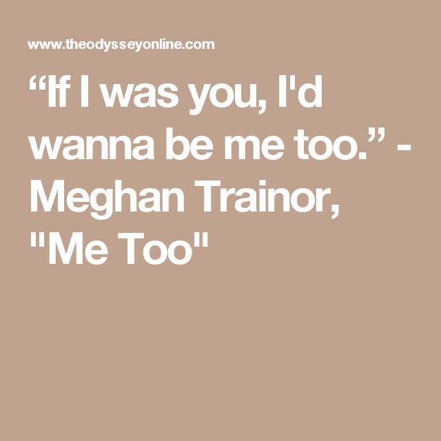 """If I was you, I'd wanna be me too."" - Meghan Trainor, ""Me Too"""
