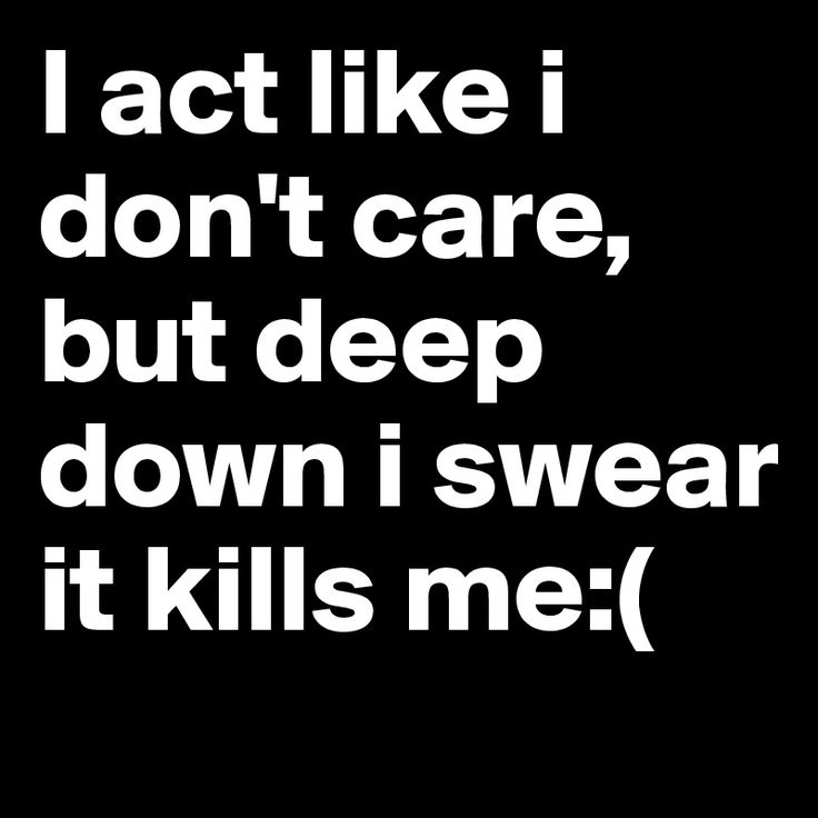 I pretend with a lot of people but deep down I care a lot.