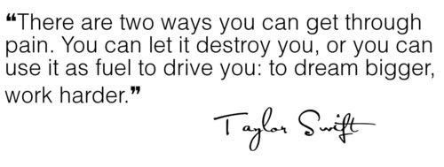 """""""There are two ways you can get through pain. You can let it destroy you, or you can use it as fuel to drive you: to dream bigger, work harder"""" -Taylor Swift"""