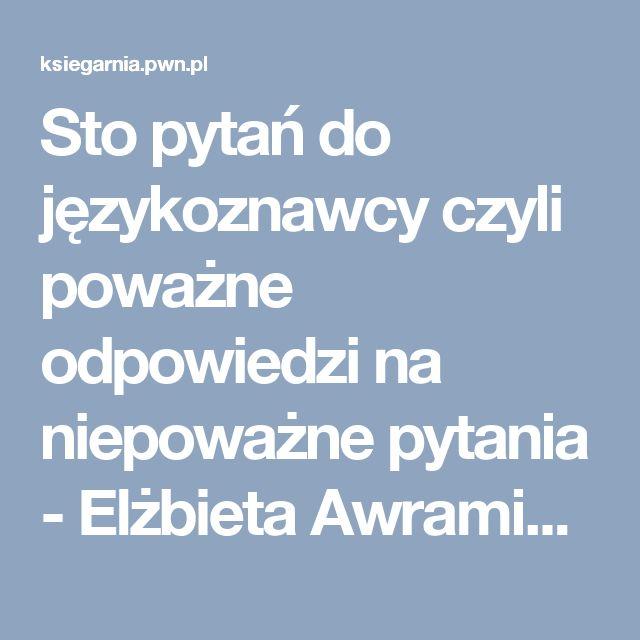 Sto pytań do językoznawcy czyli poważne odpowiedzi na niepoważne pytania - Elżbieta Awramiuk - Książka - Księgarnia Internetowa PWN