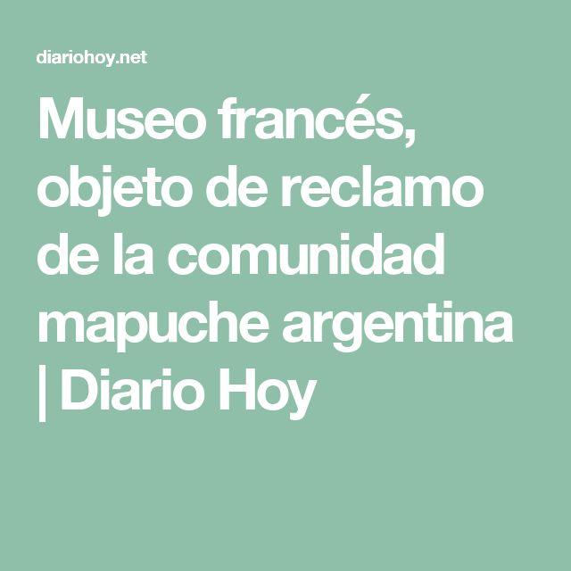 Museo francés, objeto de reclamo de la comunidad mapuche argentina | Diario Hoy