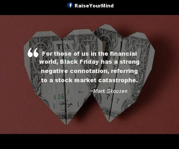 For those of us in the financial world, Black Friday has a strong negative connotation, referring to a stock market catastrophe. - http://www.raiseyourmind.com/finance/for-those-of-us-in-the-financial-world-black-friday-has-a-strong-negative-connotation-referring-to-a-stock-market-catastrophe/ Finance Quotes Black, Black Friday, finance expressions, Financial world, Mark Skousen, Negative, stock market, stock market catastrophe, Strong