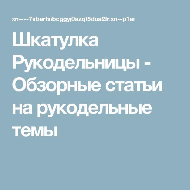 Шкатулка Рукодельницы - Обзорные статьи на рукодельные темы