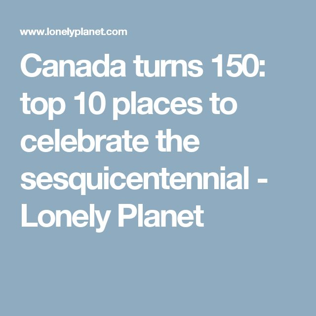 Canada turns 150: top 10 places to celebrate the sesquicentennial - Lonely Planet
