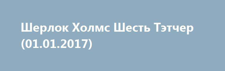 Шерлок Холмс Шесть Tэтчер (01.01.2017) http://kinofak.net/publ/drama/sherlok_kholms_shest_tehtcher_01_01_2017/5-1-0-4853  Любители детективного сериала Шерлок Холмс три года ждали нового сезона. И вот сегодня в воскресение 1 декабря 2017 года сайт Скуки.Нет покажет первую серию 4 сезона Шерлока под названием «Шесть Тэтчер».Смотрите онлайн Шерлок Холмс «Шесть Тэтчер» 4 сезон 1 января 2017 года на портале Скуки.Нет, а также на Первом канале в 23:30 по московскому времени.В первой серии…