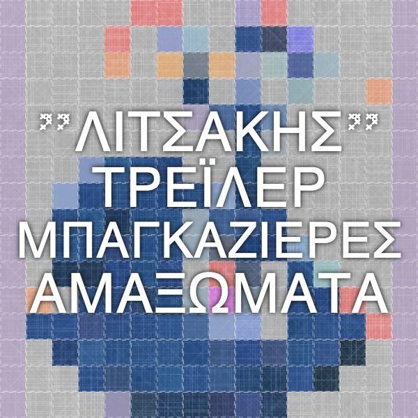 """""""ΛΙΤΣΑΚΗΣ"""" - ΤΡΕΪΛΕΡ - ΜΠΑΓΚΑΖΙΕΡΕΣ - ΑΜΑΞΩΜΑΤΑ"""