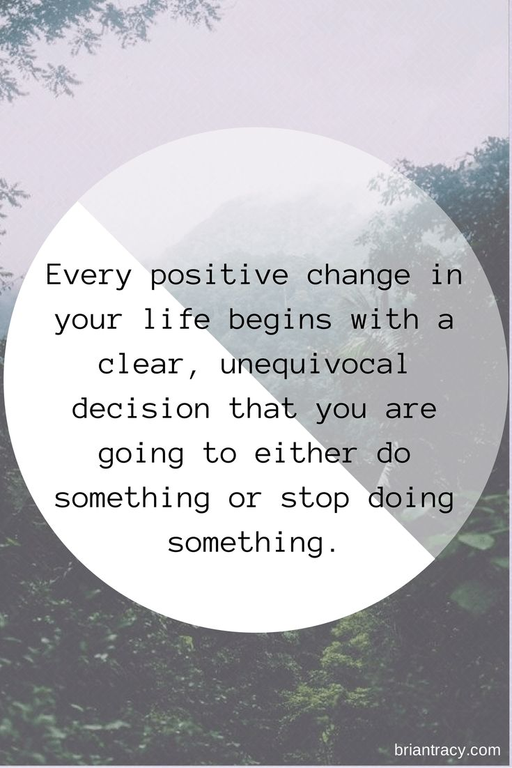 Every positive change in your life begins with a clear, unequivocal decision that you are going to either so something or stop doing something.