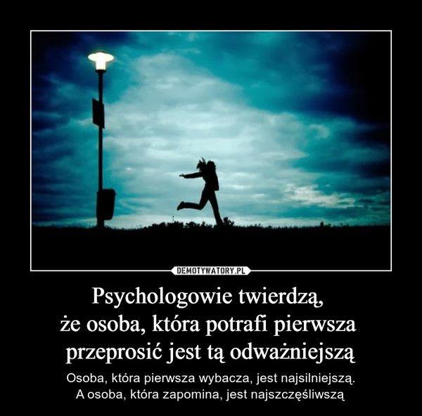Psychologowie twierdzą, że osoba, która potrafi pierwsza przeprosić jest tą odważniejszą – Osoba, która pierwsza wybacza, jest najsilniejszą.A osoba, która zapomina, jest najszczęśliwszą